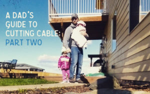 A Dad's Guide to Cutting Cable: Part Two